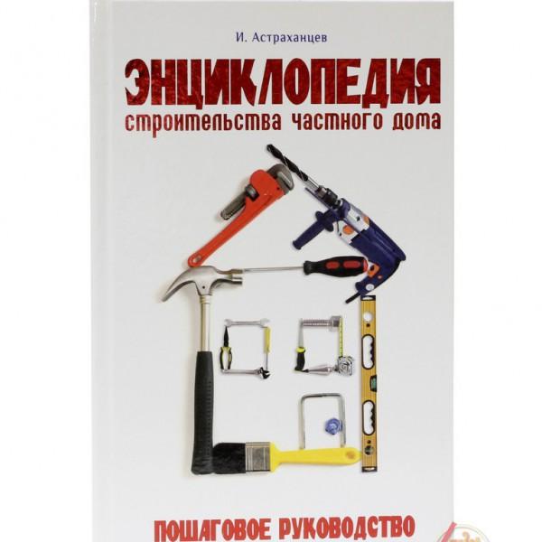 Астраханцев И.В. Энциклопедия строительства частного дома. Пошаговое руководство
