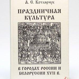 Котлярчук А.С. Праздничная культура в городах России и Белоруссии XVII в.
