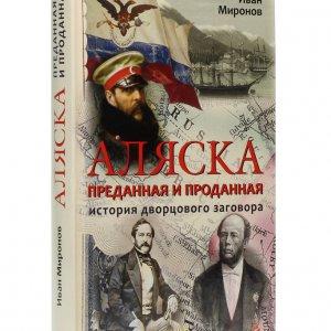 Миронов И.Б. Аляска преданная и проданная. История дворцового заговора. 4-е изд.